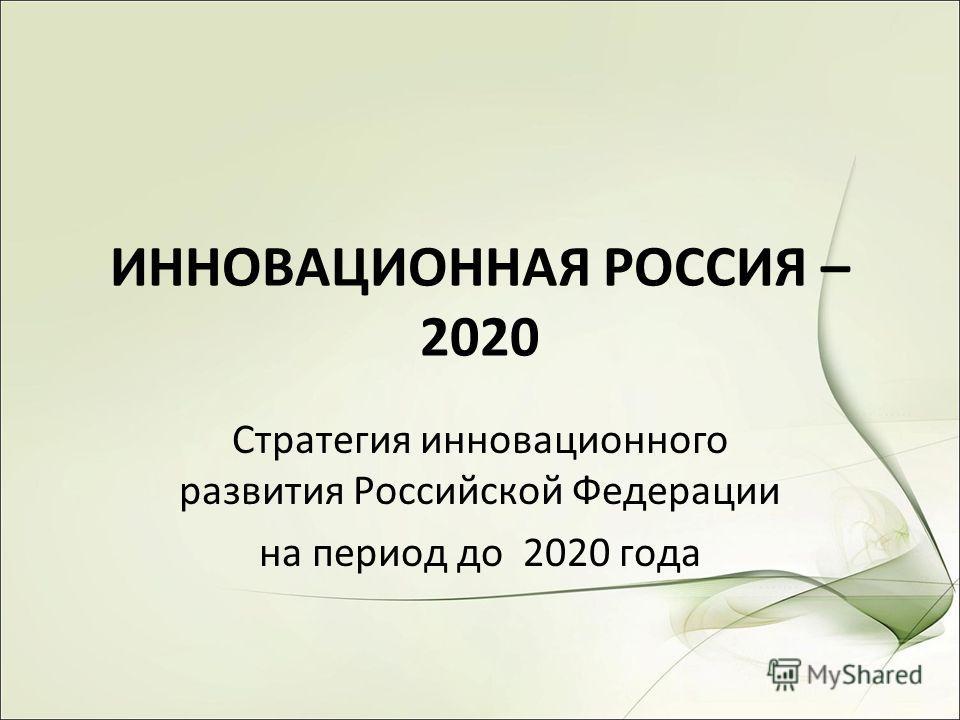 ИННОВАЦИОННАЯ РОССИЯ – 2020 Стратегия инновационного развития Российской Федерации на период до 2020 года