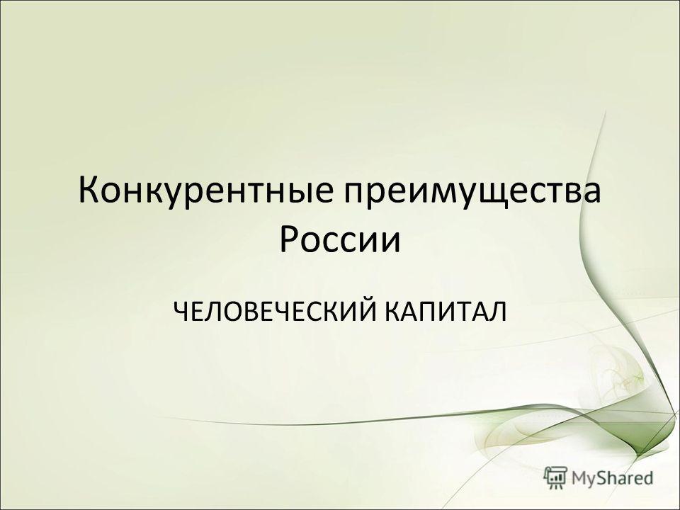 Конкурентные преимущества России ЧЕЛОВЕЧЕСКИЙ КАПИТАЛ