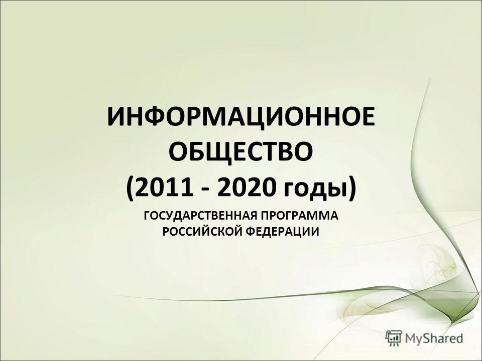 ИНФОРМАЦИОННОЕ ОБЩЕСТВО (2011 - 2020 годы) ГОСУДАРСТВЕННАЯ ПРОГРАММА РОССИЙСКОЙ ФЕДЕРАЦИИ