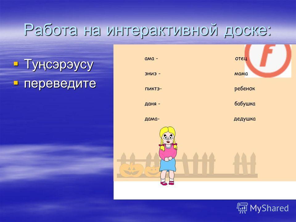 Работа на интерактивной доске: Туңсэрэусу Туңсэрэусу переведите переведите