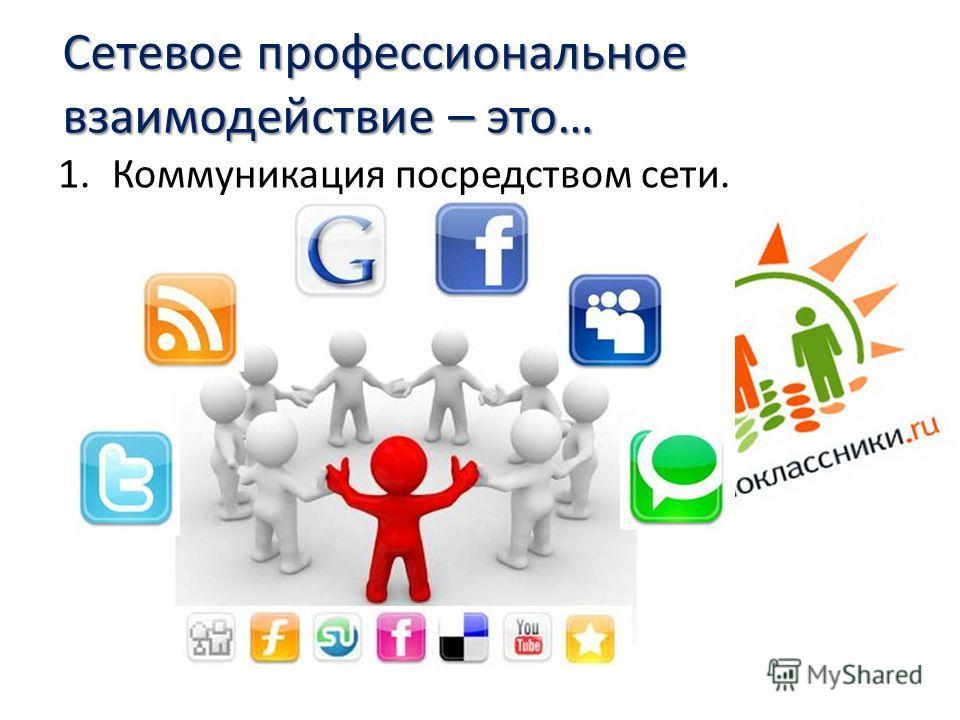 Сетевое профессиональное взаимодействие – это… 1.Коммуникация посредством сети.