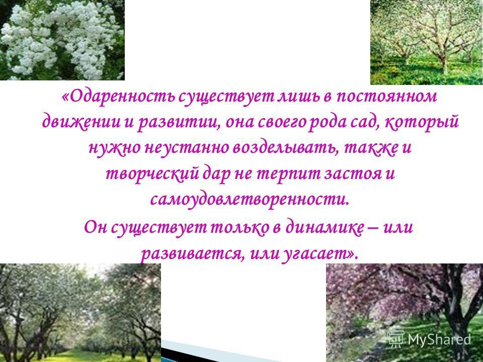 «Одаренность существует лишь в постоянном движении и развитии, она своего рода сад, который нужно неустанно возделывать, также и творческий дар не терпит застоя и самоудовлетворенности. Он существует только в динамике – или развивается, или угасает».