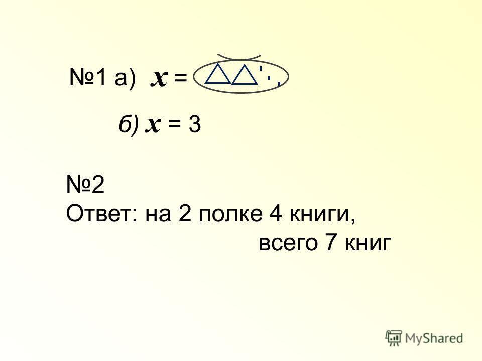 1 а) х =х = б) х = 3 2 Ответ: на 2 полке 4 книги, всего 7 книг