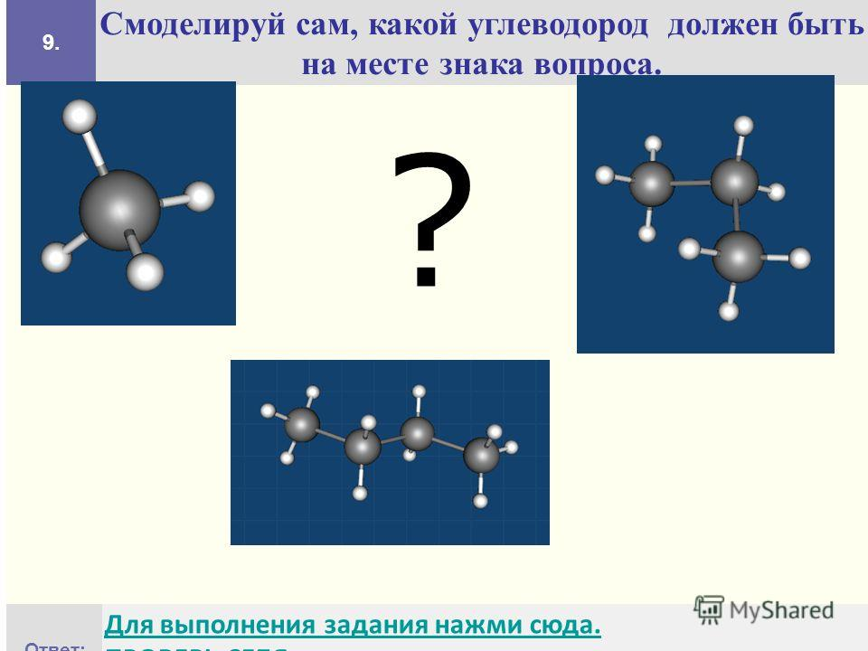 9. Смоделируй сам, какой углеводород должен быть на месте знака вопроса. Ответ: Для выполнения задания нажми сюда. ПРОВЕРЬ СЕБЯ ?