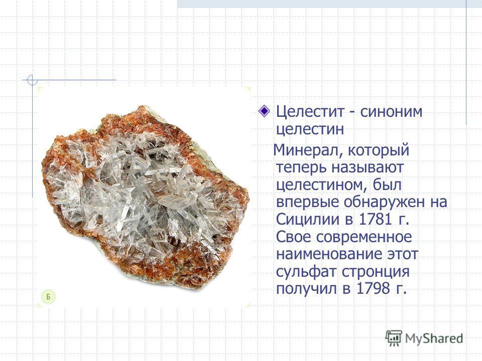 Целестит - синоним целестин Минерал, который теперь называют целестином, был впервые обнаружен на Сицилии в 1781 г. Свое современное наименование этот сульфат стронция получил в 1798 г.