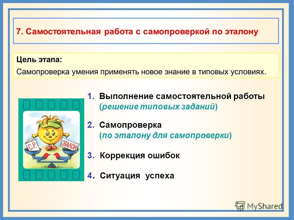 1. Выполнение самостоятельной работы (решение типовых заданий) 2. Самопроверка (по эталону для самопроверки) 3. Коррекция ошибок 4. Ситуация успеха
