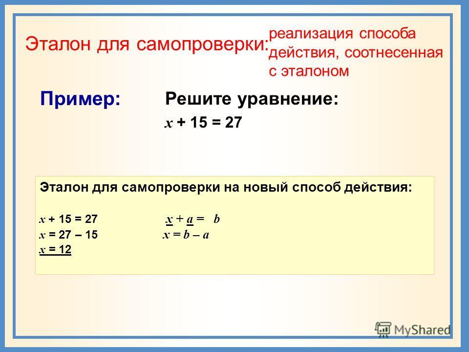Эталон для самопроверки: реализация способа действия, соотнесенная с эталоном Пример: Решите уравнение: х + 15 = 27 Эталон для самопроверки на новый способ действия: х + 15 = 27 x + а = b х = 27 – 15 x = b – a х = 12