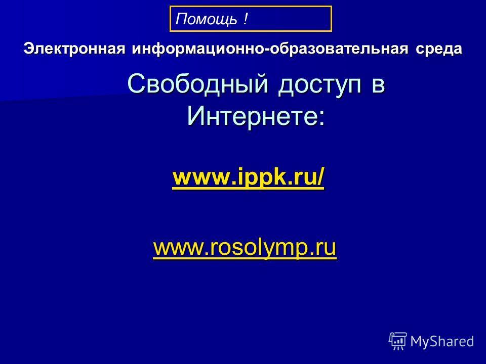 www.ippk.ru/ www.ippk.ru/www.ippk.ru/ www.rosolymp.ru www.rosolymp.ru Свободный доступ в Интернете: Помощь ! Электронная информационно-образовательная среда