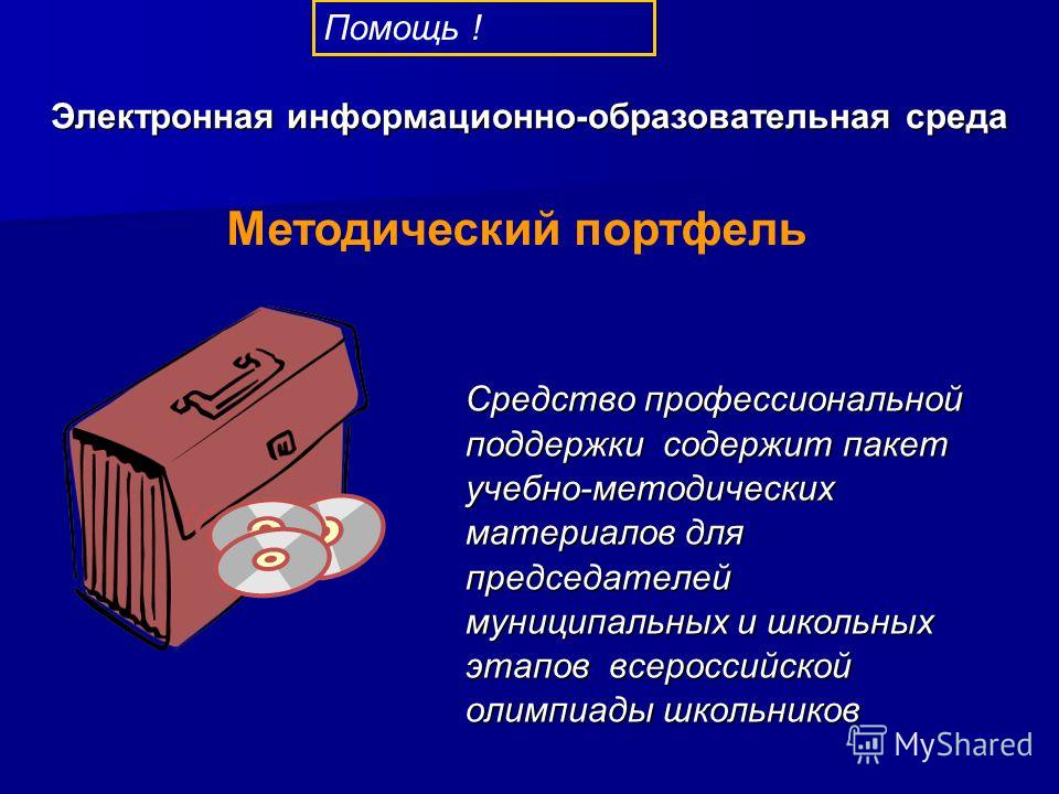 Средство профессиональной поддержки содержит пакет учебно-методических материалов для председателей муниципальных и школьных этапов всероссийской олимпиады школьников Методический портфель Помощь ! Электронная информационно-образовательная среда
