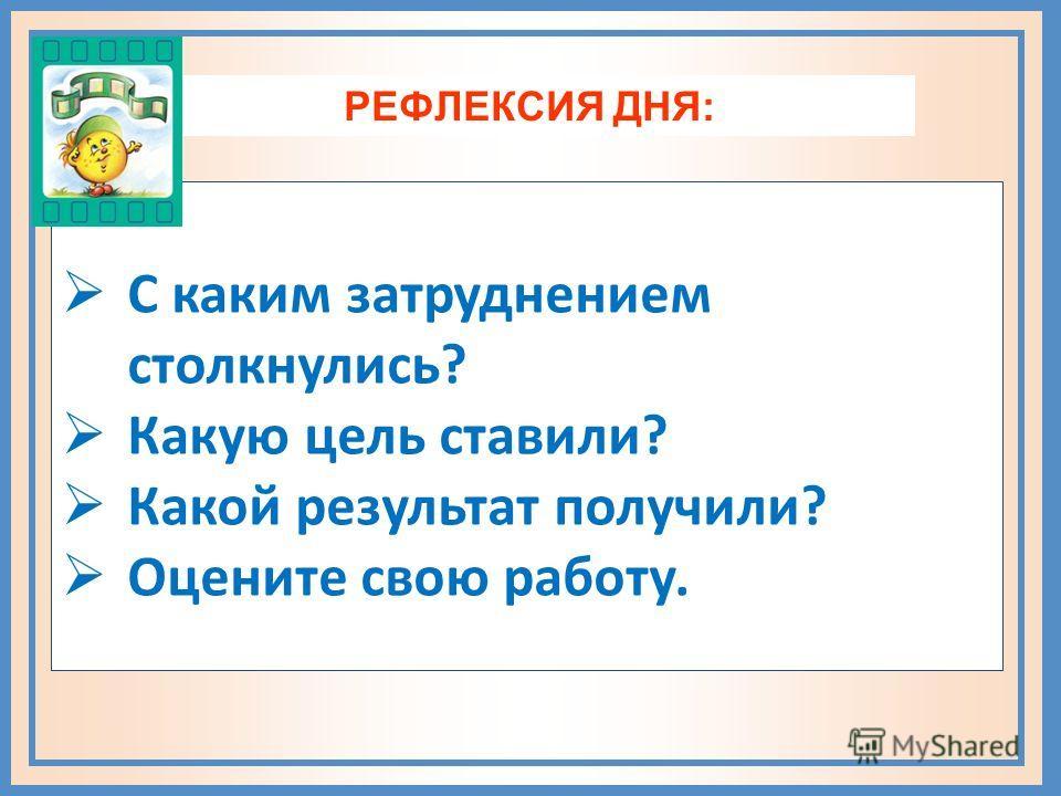 РЕФЛЕКСИЯ ДНЯ: С каким затруднением столкнулись? Какую цель ставили? Какой результат получили? Оцените свою работу.