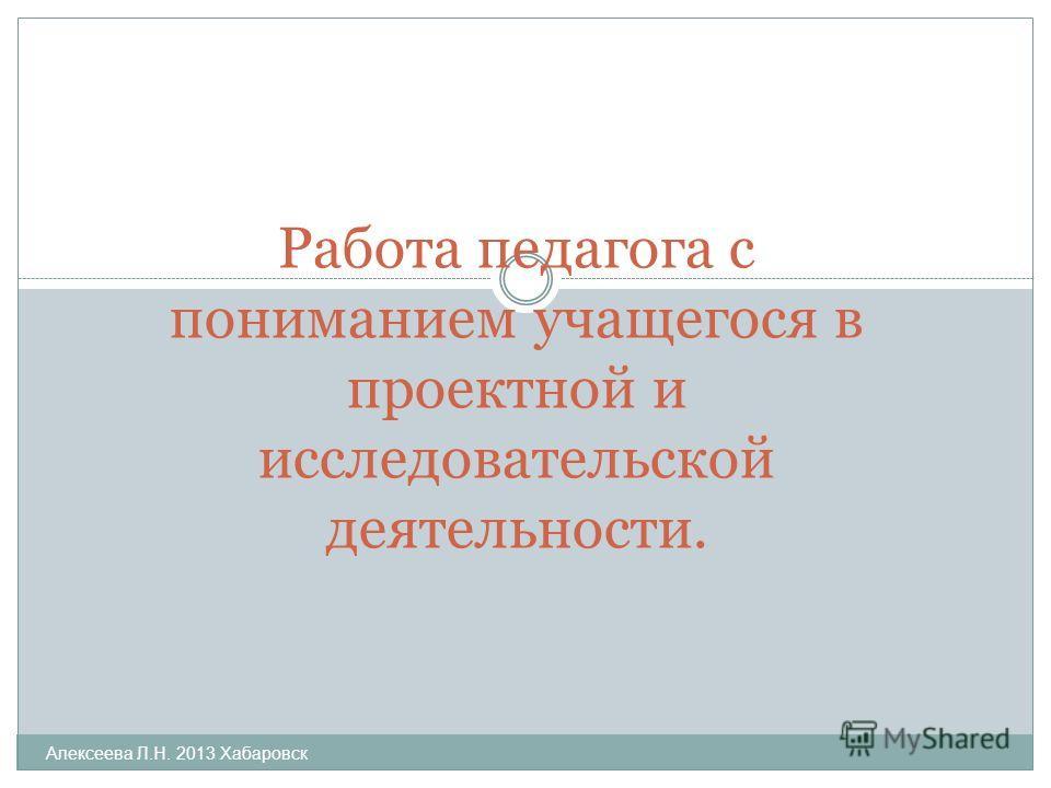 Алексеева Л.Н. 2013 Хабаровск Работа педагога с пониманием учащегося в проектной и исследовательской деятельности.