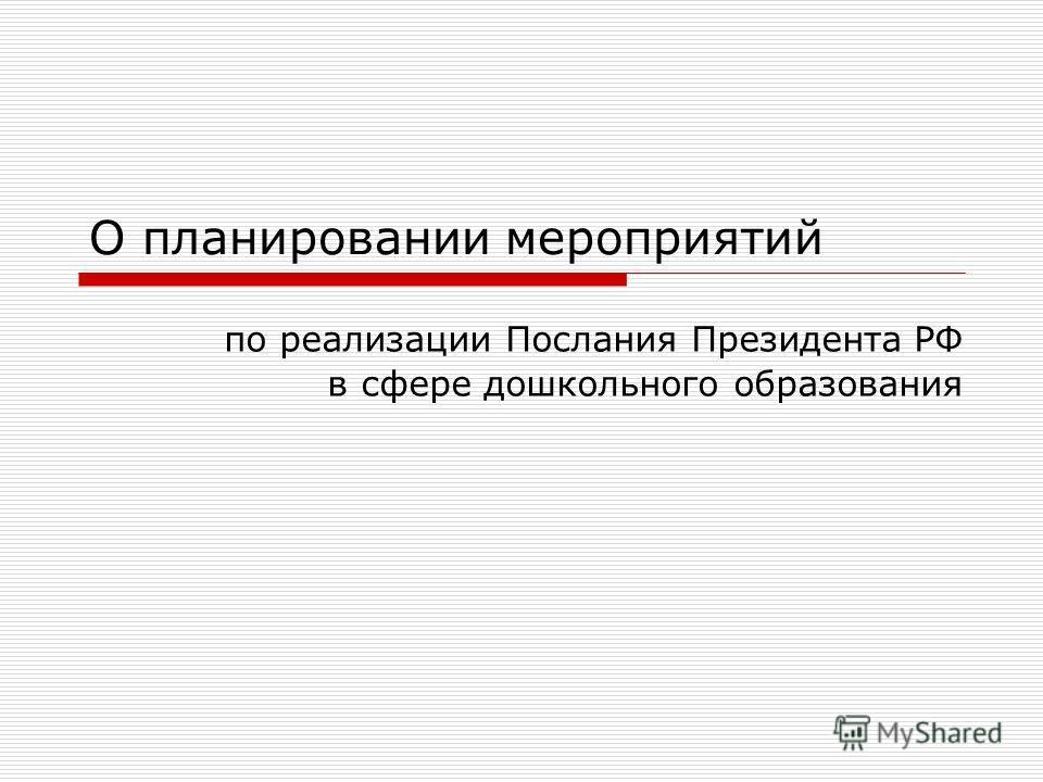 О планировании мероприятий по реализации Послания Президента РФ в сфере дошкольного образования