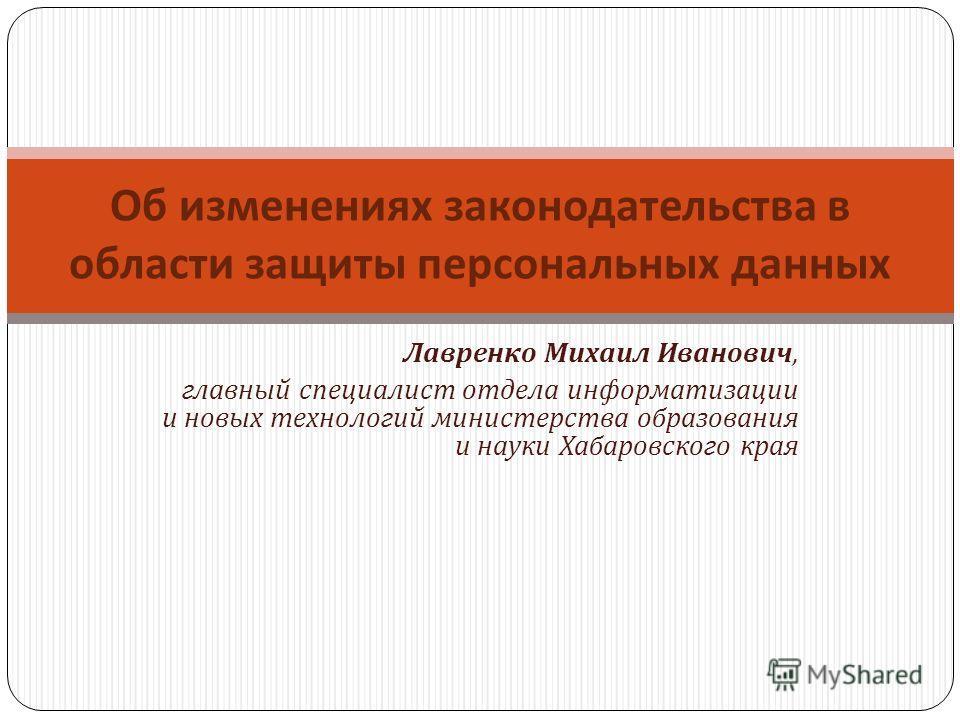 Лавренко Михаил Иванович, главный специалист отдела информатизации и новых технологий министерства образования и науки Хабаровского края Об изменениях законодательства в области защиты персональных данных
