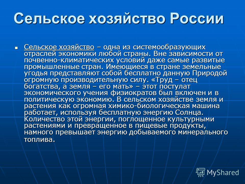 Сельское хозяйство России Сельское хозяйство – одна из системообразующих отраслей экономики любой страны. Вне зависимости от почвенно-климатических условий даже самые развитые промышленные стран. Имеющиеся в стране земельные угодья представляют собой