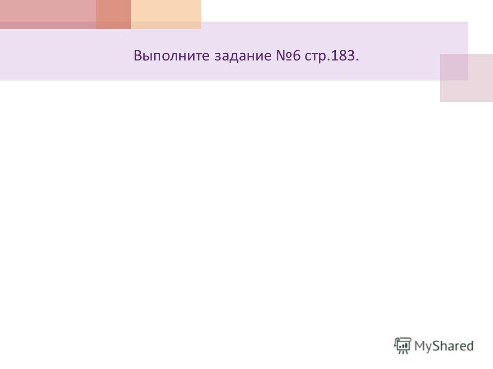 Выполните задание 6 стр.183.