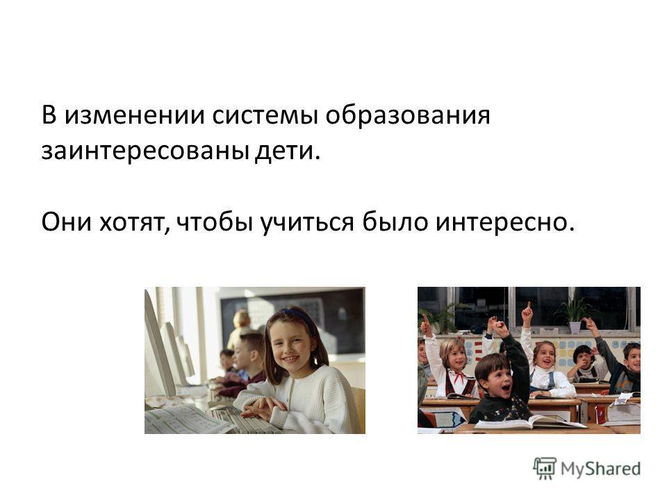 В изменении системы образования заинтересованы дети. Они хотят, чтобы учиться было интересно.