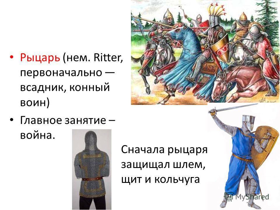 Рыцарь (нем. Ritter, первоначально всадник, конный воин) Главное занятие – война. Сначала рыцаря защищал шлем, щит и кольчуга