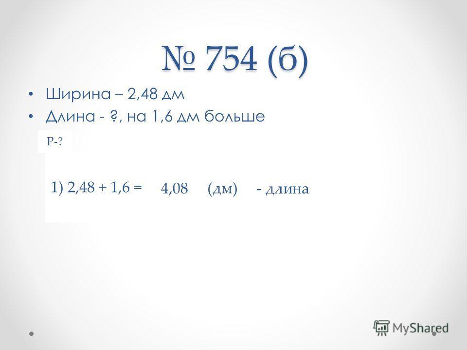 754 (б) 754 (б) Ширина – 2,48 дм Длина - ?, на 1,6 дм больше Р-? 1) 2,48 + 1,6 = (дм) - длина 4,08