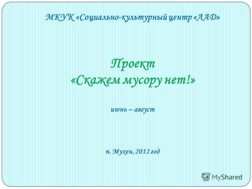 МКУК «Социально-культурный центр «ЛАД» Проект «Скажем мусору нет!» июнь – август п. Мухен, 2012 год