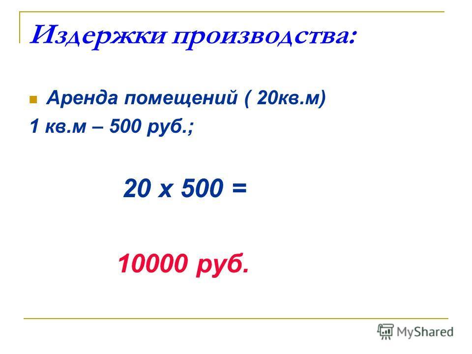 Издержки производства: Аренда помещений ( 20кв.м) 1 кв.м – 500 руб.; 20 х 500 = 10000 руб.