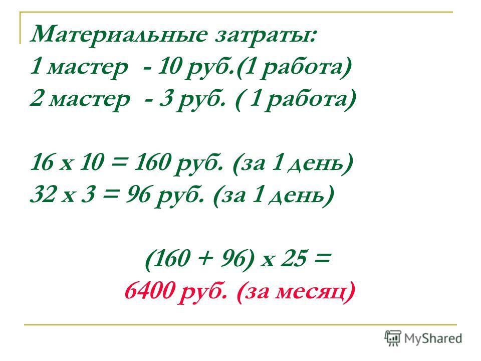 Материальные затраты: 1 мастер - 10 руб.(1 работа) 2 мастер - 3 руб. ( 1 работа) 16 х 10 = 160 руб. (за 1 день) 32 х 3 = 96 руб. (за 1 день) (160 + 96) х 25 = 6400 руб. (за месяц)