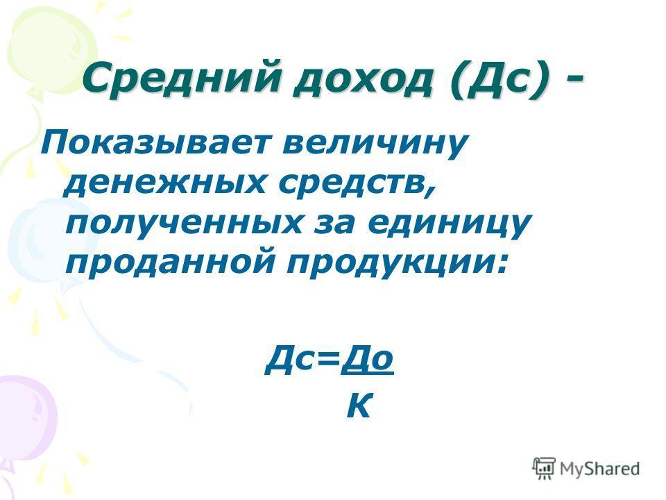 Средний доход (Дс) - Показывает величину денежных средств, полученных за единицу проданной продукции: Дс=До К