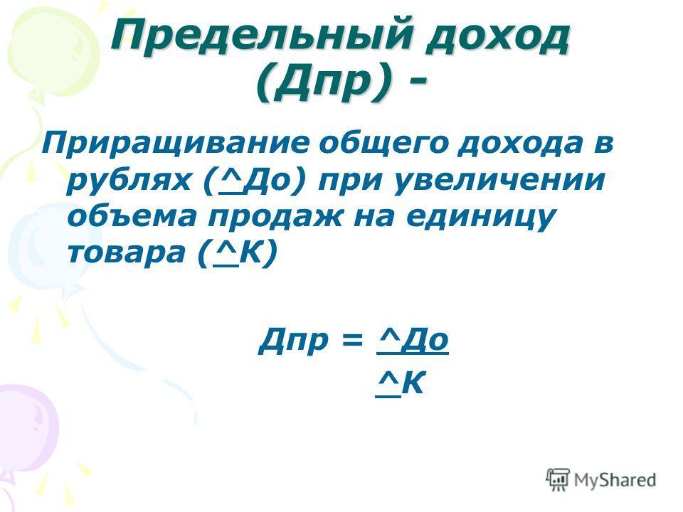 Предельный доход (Дпр) - Приращивание общего дохода в рублях (^До) при увеличении объема продаж на единицу товара (^К) Дпр = ^До ^К