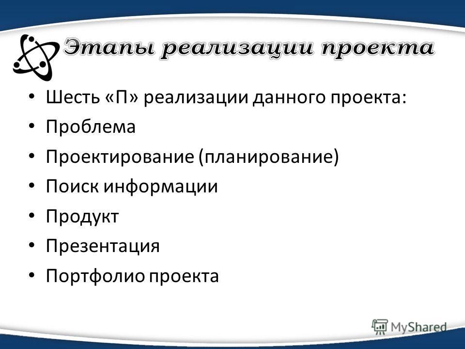 Шесть «П» реализации данного проекта: Проблема Проектирование (планирование) Поиск информации Продукт Презентация Портфолио проекта