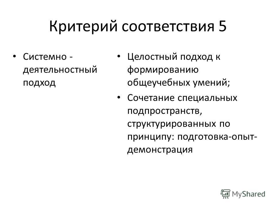 Критерий соответствия 5 Системно - деятельностный подход Целостный подход к формированию общеучебных умений; Сочетание специальных подпространств, структурированных по принципу: подготовка-опыт- демонстрация