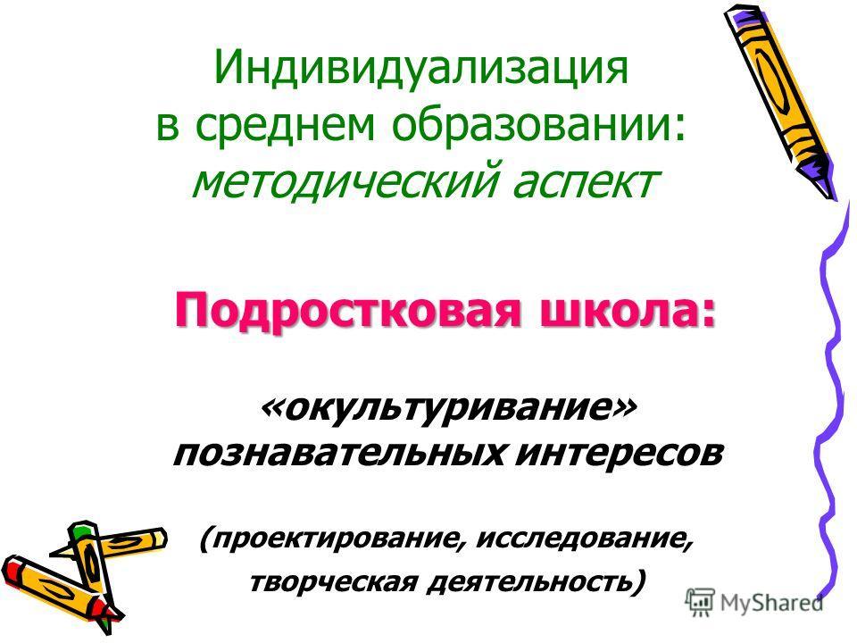 Индивидуализация в среднем образовании: методический аспект Подростковая школа: «окультуривание» познавательных интересов (проектирование, исследование, творческая деятельность)