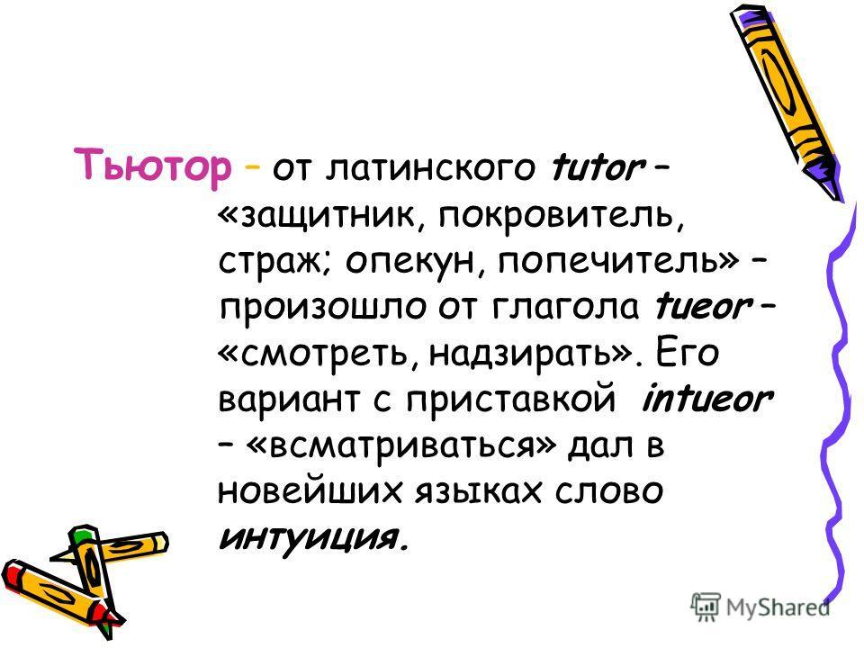 Тьютор – от латинского tutor – «защитник, покровитель, страж; опекун, попечитель» – произошло от глагола tueor – «смотреть, надзирать». Его вариант с приставкой intueor – «всматриваться» дал в новейших языках слово интуиция.