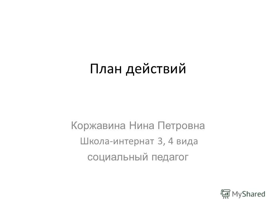 План действий Коржавина Нина Петровна Школа-интернат 3, 4 вида социальный педагог