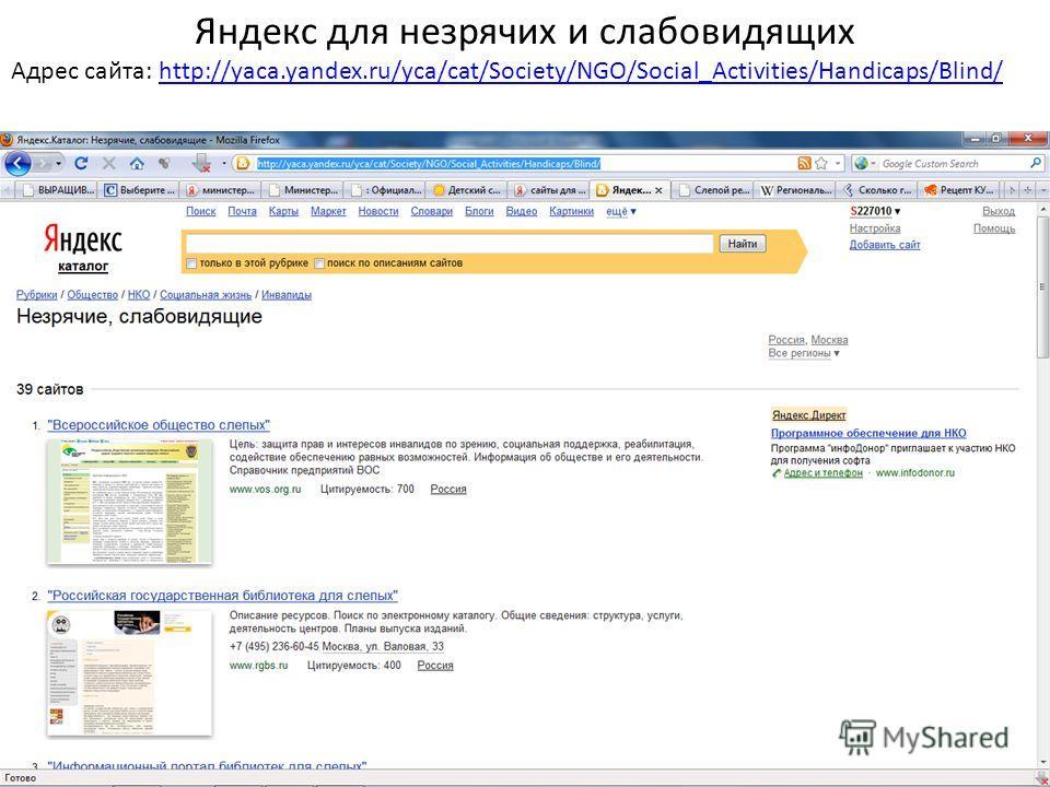 Яндекс для незрячих и слабовидящих Адрес сайта: http://yaca.yandex.ru/yca/cat/Society/NGO/Social_Activities/Handicaps/Blind/http://yaca.yandex.ru/yca/cat/Society/NGO/Social_Activities/Handicaps/Blind/