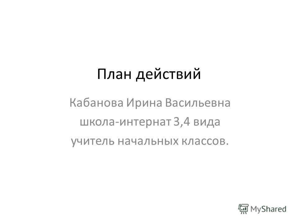 План действий Кабанова Ирина Васильевна школа-интернат 3,4 вида учитель начальных классов.