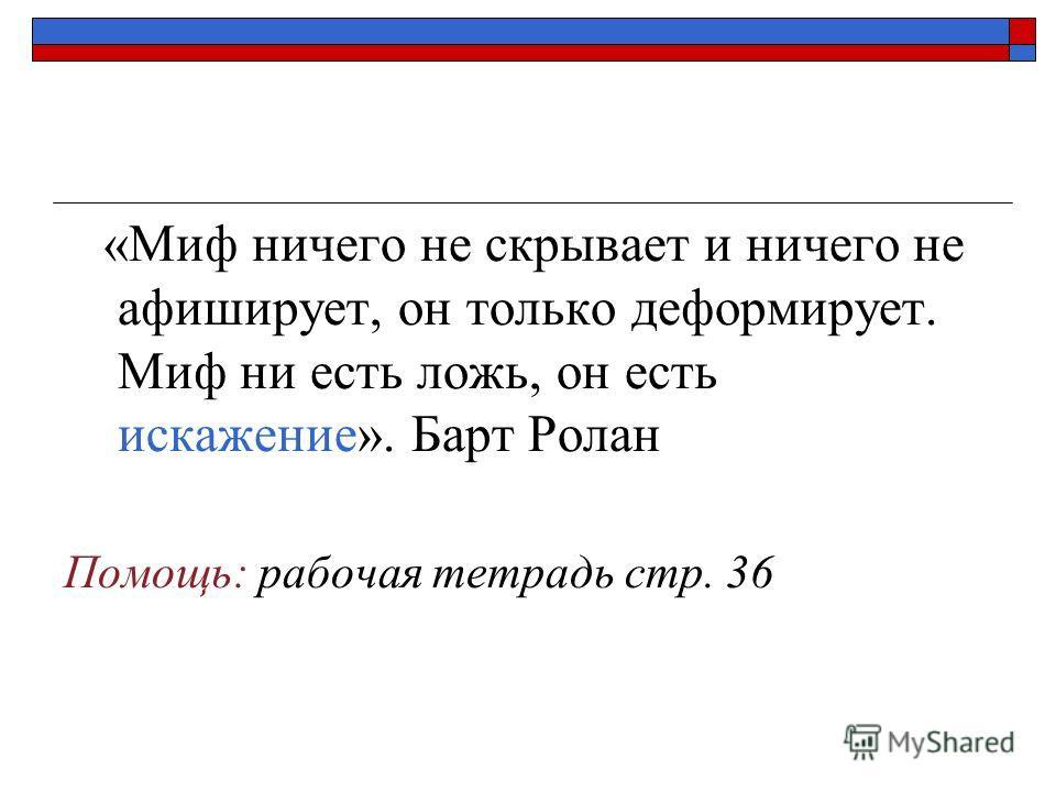 «Миф ничего не скрывает и ничего не афиширует, он только деформирует. Миф ни есть ложь, он есть искажение». Барт Ролан Помощь: рабочая тетрадь стр. 36