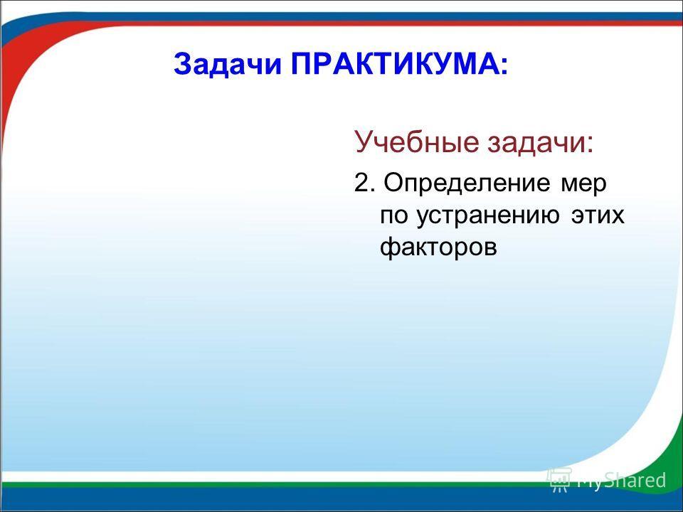 Задачи ПРАКТИКУМА: Учебные задачи: 2. Определение мер по устранению этих факторов