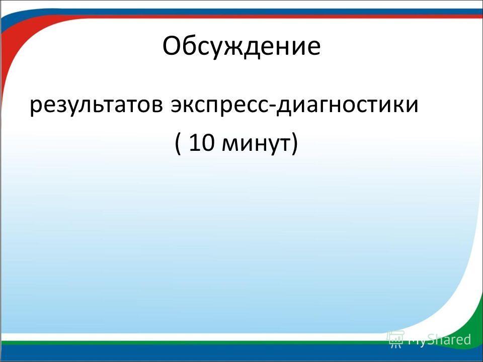 Обсуждение результатов экспресс-диагностики ( 10 минут)
