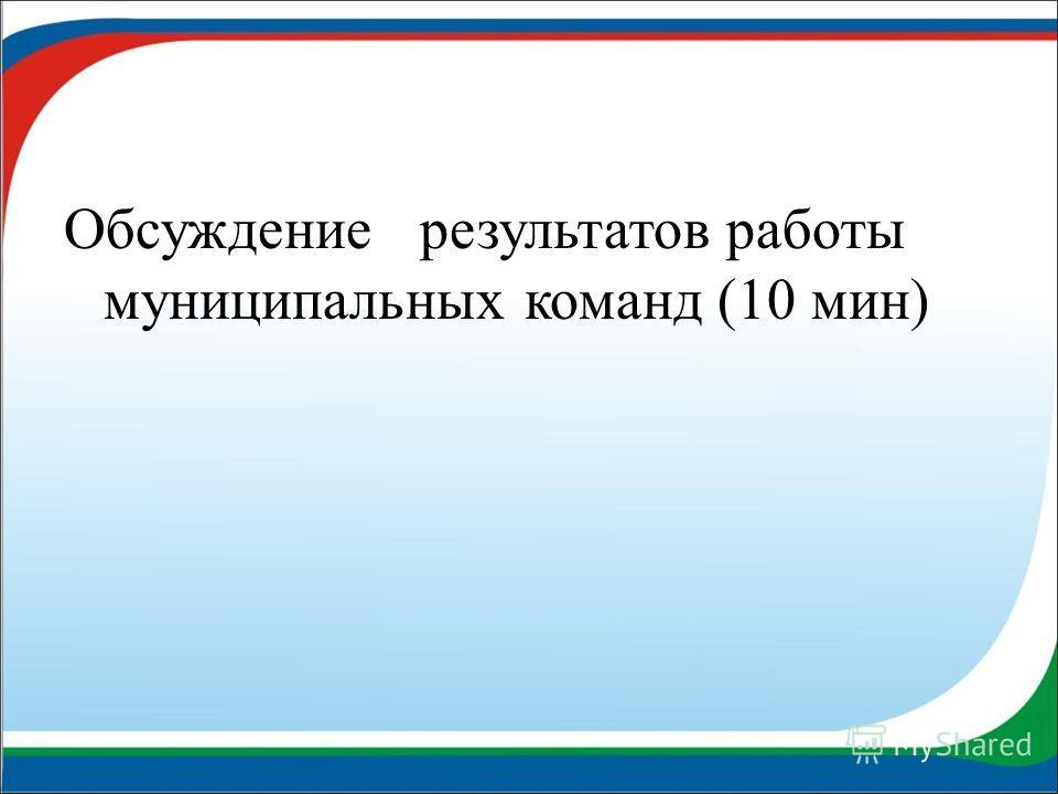 Обсуждение результатов работы муниципальных команд (10 мин)