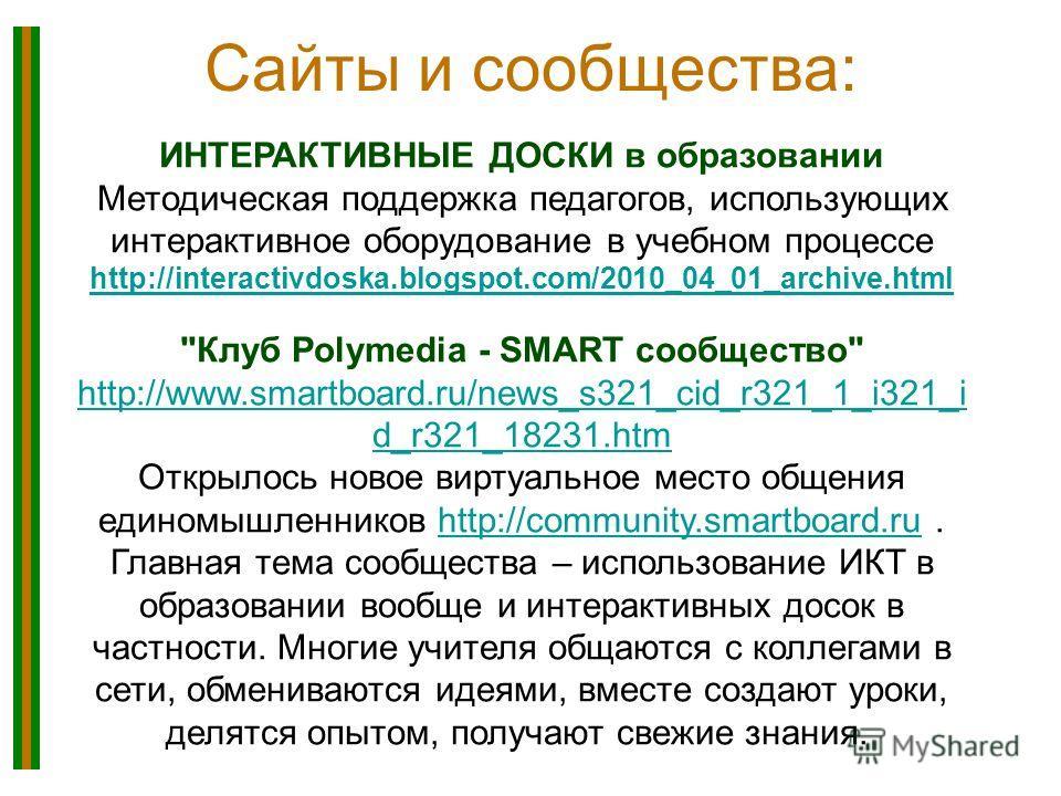 Сайты и сообщества: ИНТЕРАКТИВНЫЕ ДОСКИ в образовании Методическая поддержка педагогов, использующих интерактивное оборудование в учебном процессе http://interactivdoska.blogspot.com/2010_04_01_archive.html