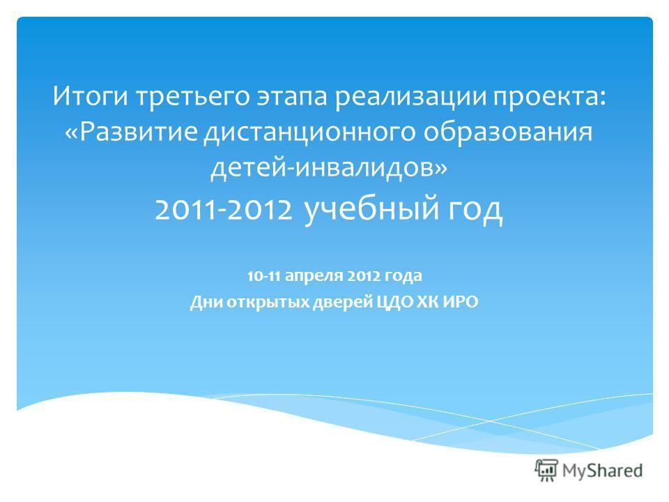 Итоги третьего этапа реализации проекта: «Развитие дистанционного образования детей-инвалидов» 2011-2012 учебный год 10-11 апреля 2012 года Дни открытых дверей ЦДО ХК ИРО