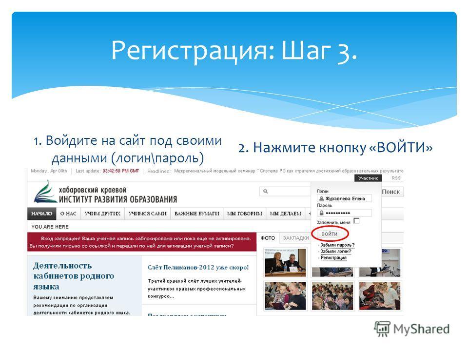 Регистрация: Шаг 3. 1. Войдите на сайт под своими данными (логин\пароль) 2. Нажмите кнопку «ВОЙТИ»