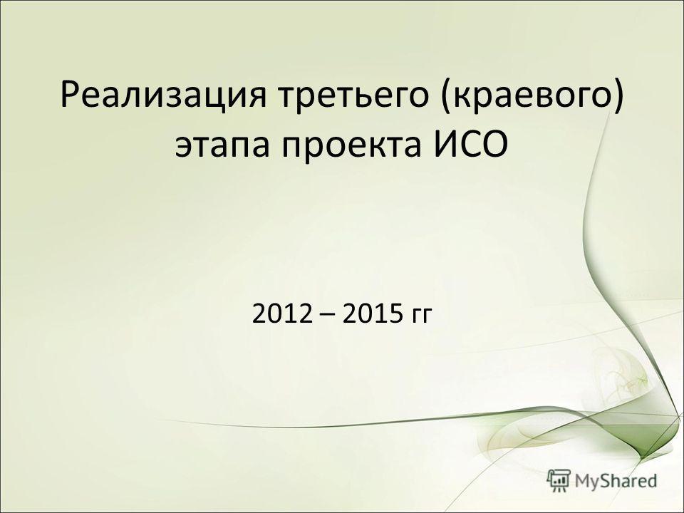Реализация третьего (краевого) этапа проекта ИСО 2012 – 2015 гг