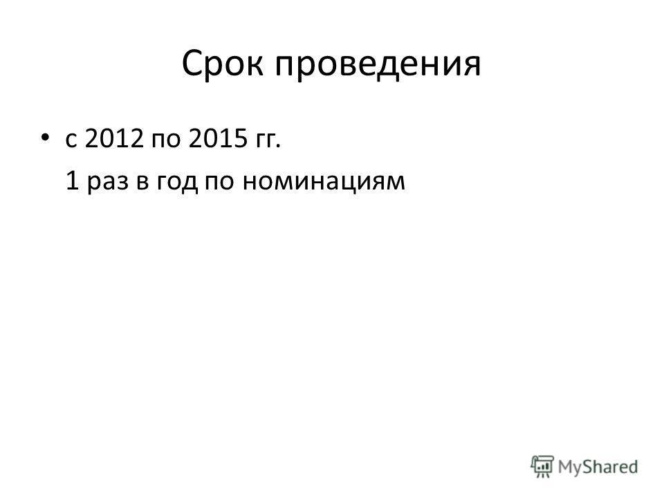 Срок проведения с 2012 по 2015 гг. 1 раз в год по номинациям