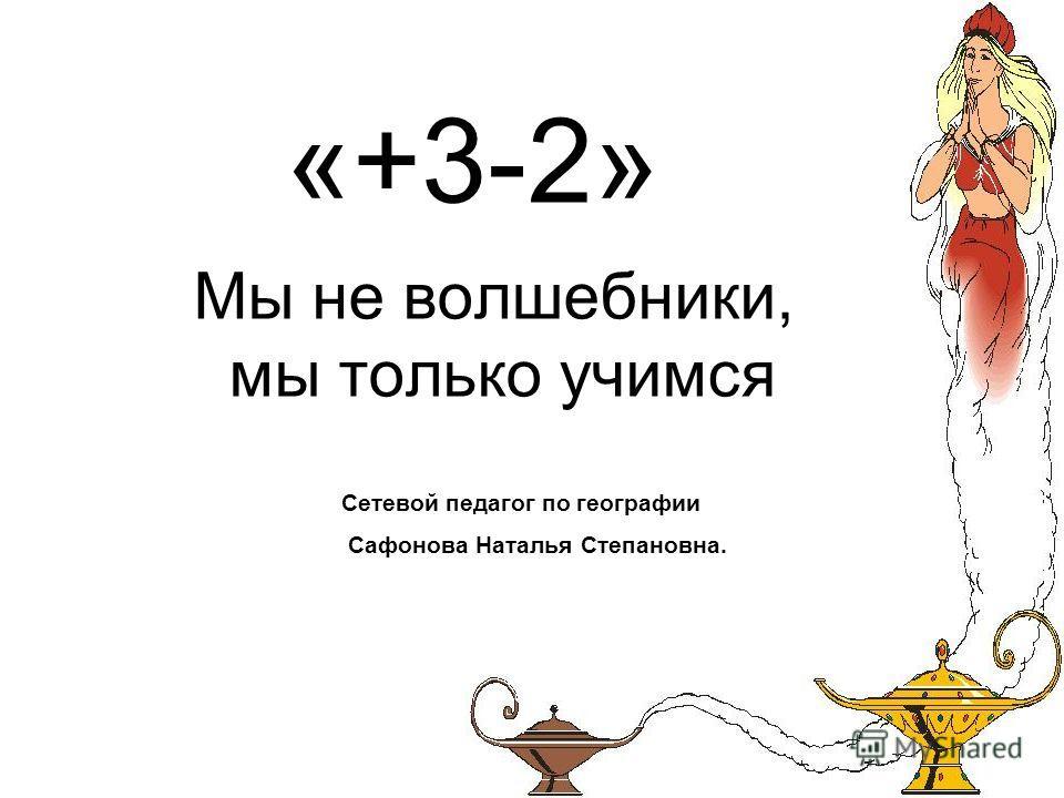 «+3-2» Мы не волшебники, мы только учимся Сетевой педагог по географии Сафонова Наталья Степановна.