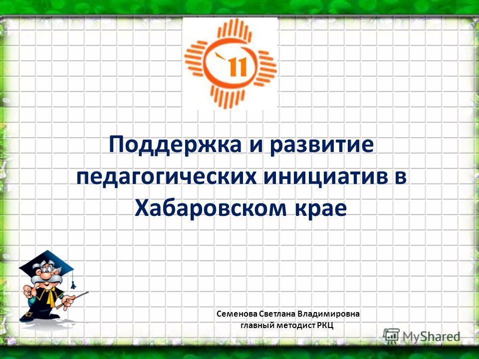 Поддержка и развитие педагогических инициатив в Хабаровском крае Семенова Светлана Владимировна главный методист РКЦ
