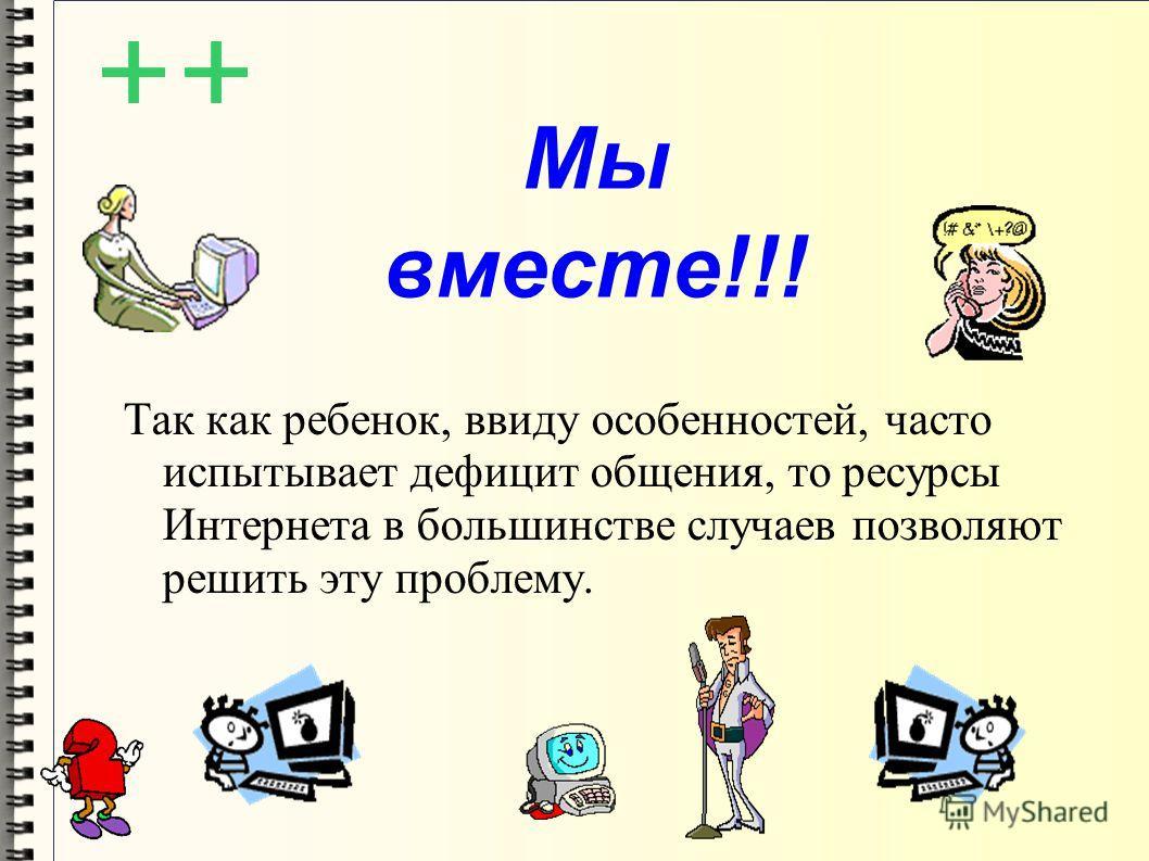 Мы вместе!!! Так как ребенок, ввиду особенностей, часто испытывает дефицит общения, то ресурсы Интернета в большинстве случаев позволяют решить эту проблему.