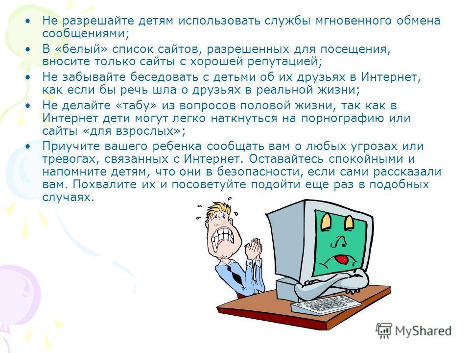 Не разрешайте детям использовать службы мгновенного обмена сообщениями; В «белый» список сайтов, разрешенных для посещения, вносите только сайты с хорошей репутацией; Не забывайте беседовать с детьми об их друзьях в Интернет, как если бы речь шла о д