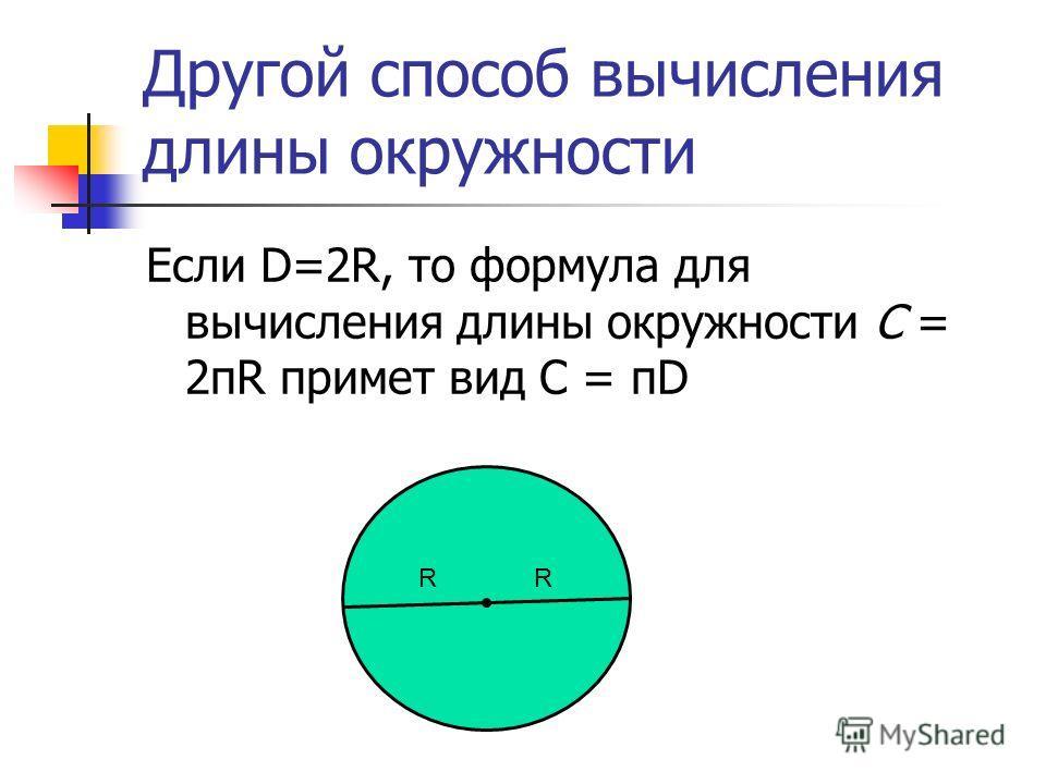 Другой способ вычисления длины окружности Если D=2R, то формула для вычисления длины окружности С = 2пR примет вид C = пD RR