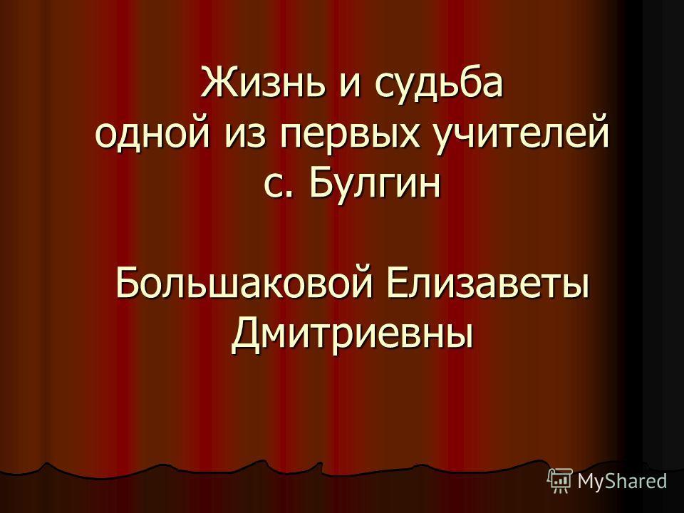 Жизнь и судьба одной из первых учителей с. Булгин Большаковой Елизаветы Дмитриевны