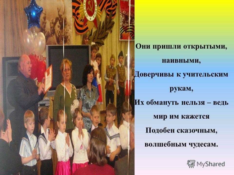Они пришли открытыми, наивными, Доверчивы к учительским рукам, Их обмануть нельзя – ведь мир им кажется Подобен сказочным, волшебным чудесам.